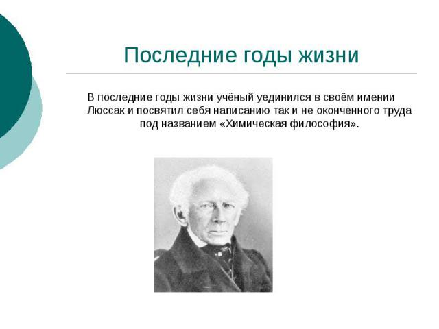 Последние годы жизниВ последние годы жизни учёный уединился в своём имении Люссак и посвятил себя написанию так и не оконченного труда под названием «Химическая философия».