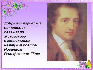 Добрые творческие отношения связывали Жуковскогос гениальным немецким поэтомИога