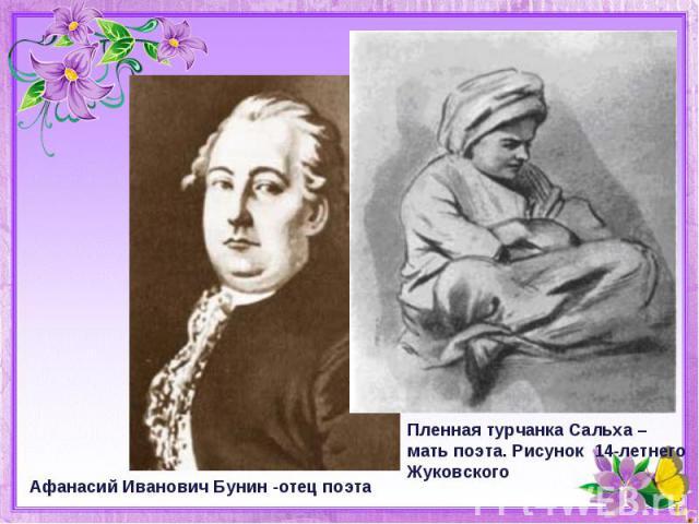 Афанасий Иванович Бунин -отец поэтаПленная турчанка Сальха –мать поэта. Рисунок 14-летнего Жуковского