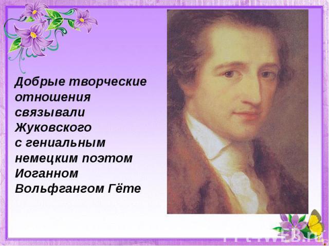 Добрые творческие отношения связывали Жуковскогос гениальным немецким поэтомИоганном Вольфгангом Гёте