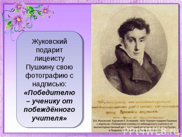 Жуковский подарит лицеисту Пушкину свою фотографию с надписью: «Победителю – ученику от побеждённого учителя»