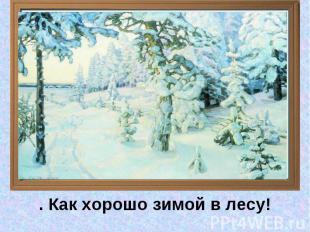 . Как хорошо зимой в лесу!