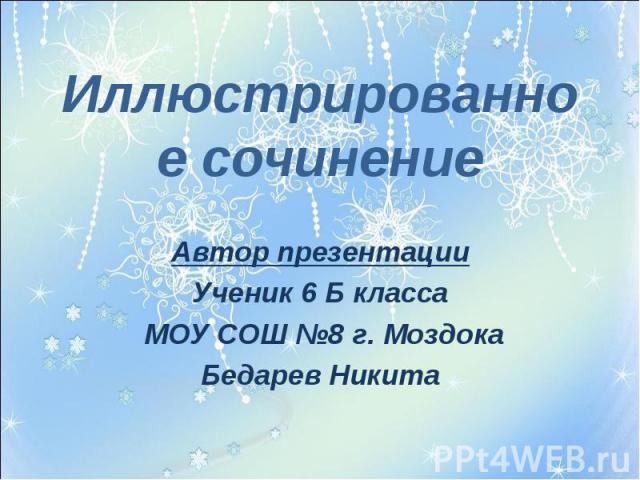 Иллюстрированное сочинениеАвтор презентацииУченик 6 Б класса МОУ СОШ №8 г. МоздокаБедарев Никита