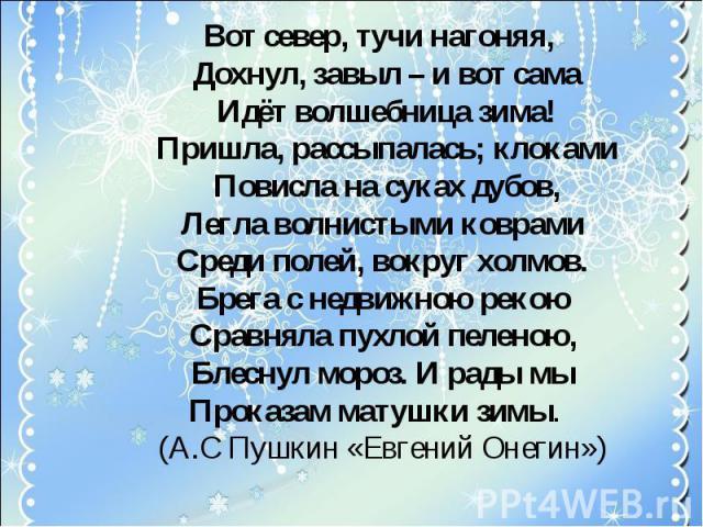 Вот север, тучи нагоняя, Дохнул, завыл – и вот сама Идёт волшебница зима! Пришла, рассыпалась; клоками Повисла на суках дубов,Легла волнистыми коврамиСреди полей, вокруг холмов.Брега с недвижною рекоюСравняла пухлой пеленою,Блеснул мороз. И рады мыП…