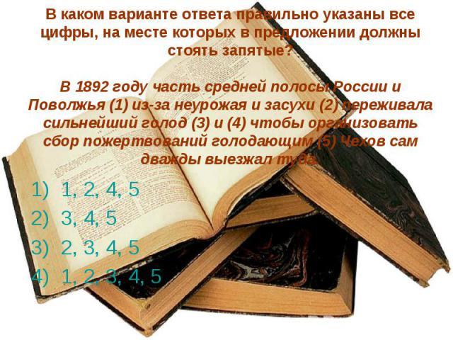 В каком варианте ответа правильно указаны все цифры, на месте которых в предложении должны стоять запятые?В 1892 году часть средней полосы России и Поволжья (1) из-за неурожая и засухи (2) переживала сильнейший голод (3) и (4) чтобы организовать сбо…