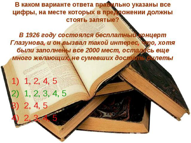 В каком варианте ответа правильно указаны все цифры, на месте которых в предложении должны стоять запятые?В 1926 году состоялся бесплатный концерт Глазунова, и он вызвал такой интерес, что, хотя были заполнены все 2000 мест, осталось еще много желаю…