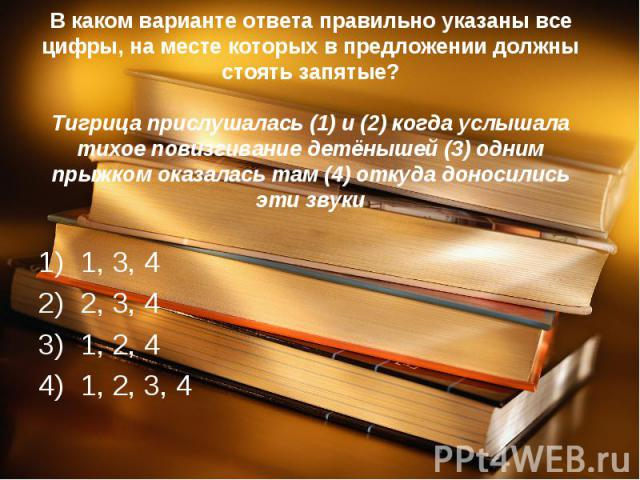 В каком варианте ответа правильно указаны все цифры, на месте которых в предложении должны стоять запятые?Тигрица прислушалась (1) и (2) когда услышала тихое повизгивание детёнышей (3) одним прыжком оказалась там (4) откуда доносились эти звуки1, 3,…