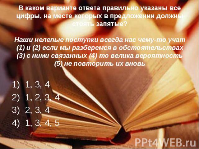 В каком варианте ответа правильно указаны все цифры, на месте которых в предложении должны стоять запятые?Наши нелепые поступки всегда нас чему-то учат (1) и (2) если мы разберемся в обстоятельствах (3) с ними связанных (4) то велика вероятность (5)…
