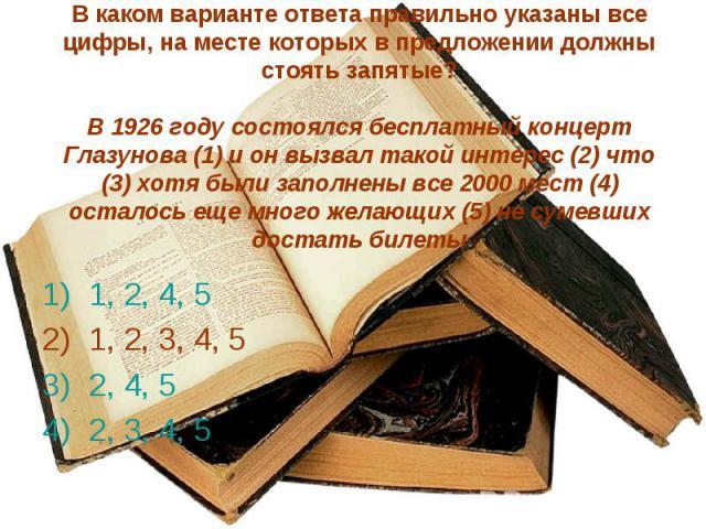 В каком варианте ответа правильно указаны все цифры, на месте которых в предложении должны стоять запятые?В 1926 году состоялся бесплатный концерт Глазунова (1) и он вызвал такой интерес (2) что (3) хотя были заполнены все 2000 мест (4) осталось еще…