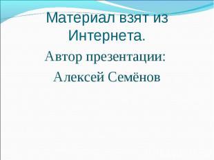 Материал взят из Интернета.Автор презентации: Алексей Семёнов