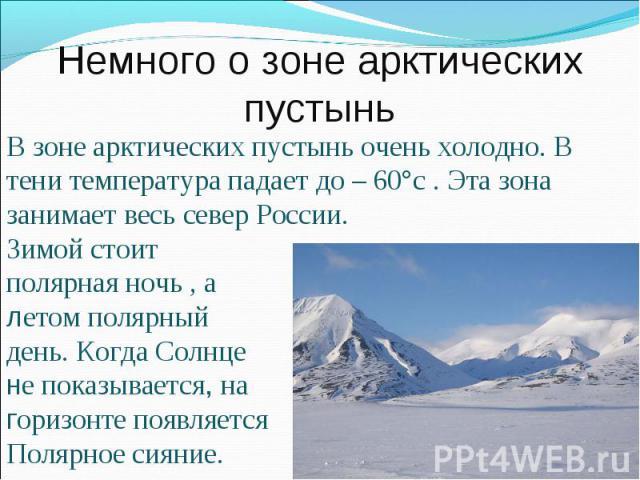 Немного о зоне арктических пустыньВ зоне арктических пустынь очень холодно. В тени температура падает до – 60°с . Эта зона занимает весь север России. Зимой стоит полярная ночь , а летом полярный день. Когда Солнце не показывается, на горизонте появ…