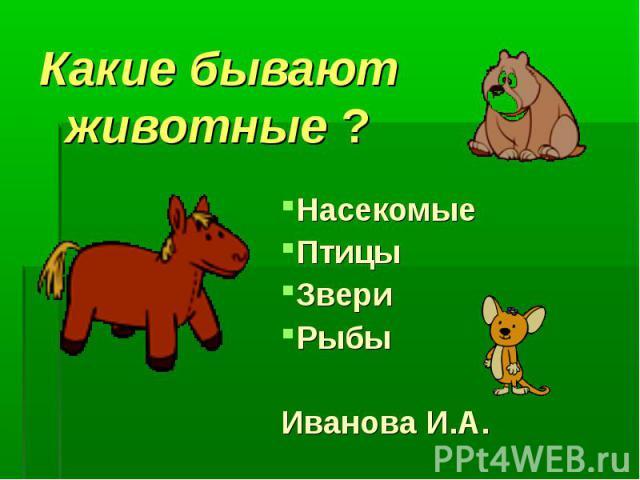 Какие бывают животные ?НасекомыеПтицыЗвериРыбыИванова И.А.