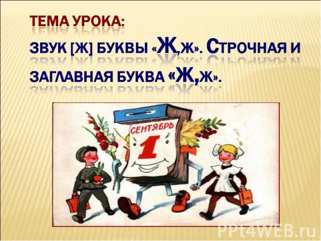 Тема урока:Звук [ж] буквы «Ж,ж». Строчная и заглавная буква «Ж,Ж».