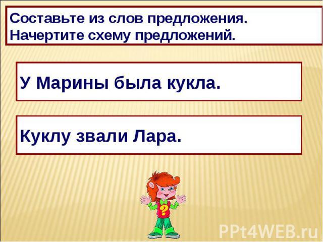 Составьте из слов предложения.Начертите схему предложений.У Марины была кукла.Куклу звали Лара.