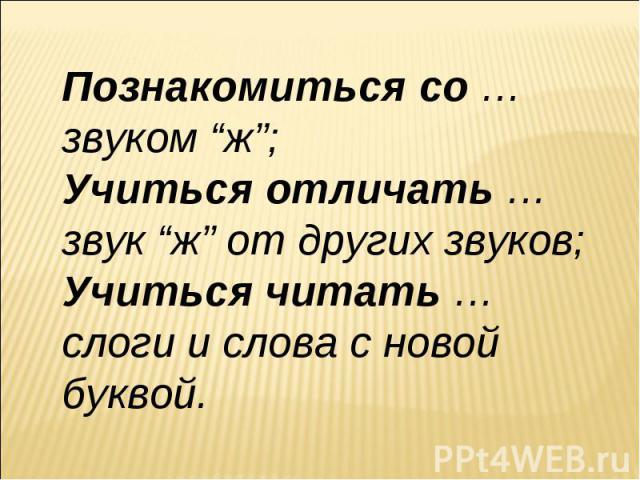 """Познакомиться со … звуком """"ж"""";Учиться отличать … звук """"ж"""" от других звуков;Учиться читать … слоги и слова с новой буквой."""
