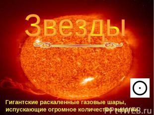 Звезды Гигантские раскаленные газовые шары, испускающие огромное количество энер