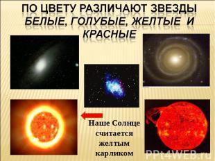 По цвету различают звезды белые, голубые, желтые и красныеНаше Солнце считается