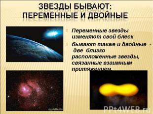 Звезды бывают: переменные и двойныеПеременные звезды изменяют свой блескбывают т