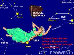В мифах Дева - богиня любви и Материнства.Ярчайшая звезда созвездия – Спика (кол