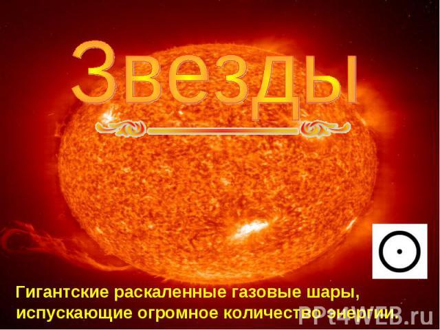 Звезды Гигантские раскаленные газовые шары, испускающие огромное количество энергии.