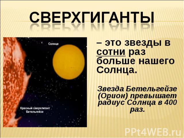 Сверхгиганты– это звезды в сотни раз больше нашего Солнца. Звезда Бетельгейзе (Орион) превышает радиус Солнца в 400 раз.
