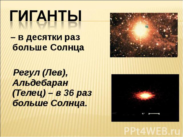 Гиганты – в десятки раз больше Солнца Регул (Лев), Альдебаран (Телец) – в 36 раз больше Солнца.