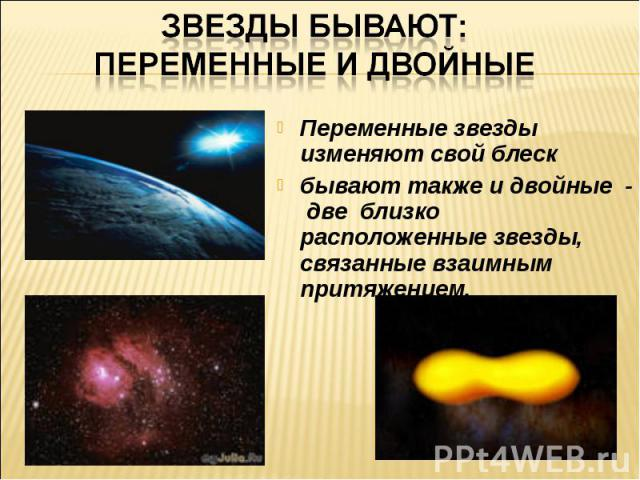 Звезды бывают: переменные и двойныеПеременные звезды изменяют свой блескбывают также и двойные - две близко расположенные звезды, связанные взаимным притяжением.