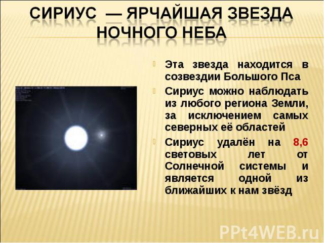 Сириус — ярчайшая звезда ночного небаЭта звезда находится в созвездии Большого ПсаСириус можно наблюдать из любого региона Земли, за исключением самых северных её областейСириус удалён на 8,6 световых лет от Солнечной системы и является одной из бли…