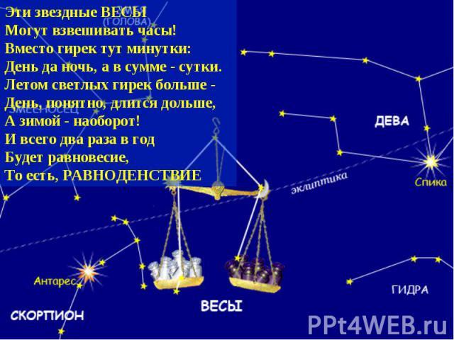 Эти звездные ВЕСЫ Могут взвешивать часы! Вместо гирек тут минутки: День да ночь, а в сумме - сутки. Летом светлых гирек больше - День, понятно, длится дольше, А зимой - наоборот! И всего два раза в год Будет равновесие, То есть, РАВНОДЕНСТВИЕ