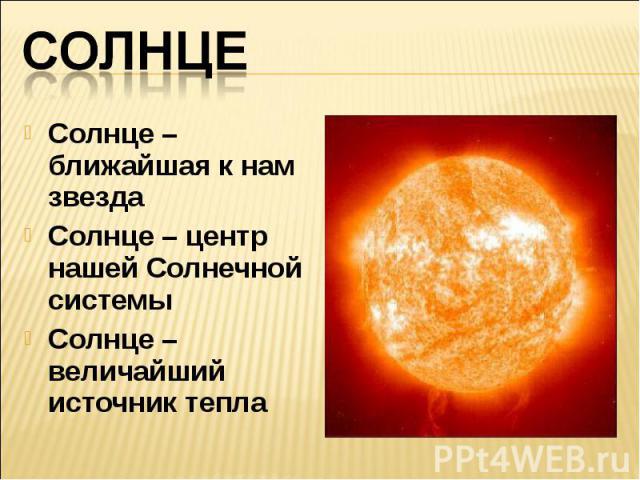 СолнцеСолнце – ближайшая к нам звездаСолнце – центр нашей Солнечной системыСолнце – величайший источник тепла