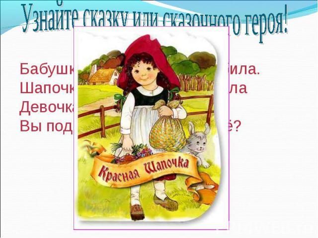 Узнайте сказку или сказочного героя!Бабушка девочку очень любила.Шапочку красную ей подарила Девочка имя забыла своё,Вы подскажите, как звали её?