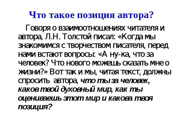 Что такое позиция автора? Говоря о взаимоотношениях читателя и автора, Л.Н. Толстой писал: «Когда мы знакомимся с творчеством писателя, перед нами встают вопросы: «А ну-ка, что за человек? Что нового можешь сказать мне о жизни?» Вот так и мы, читая …