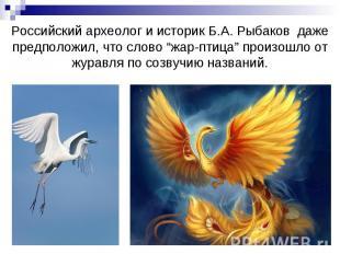 """Российский археолог и историк Б.А. Рыбаков даже предположил, что слово """"жар-птиц"""