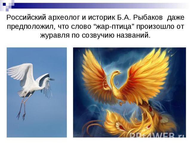 """Российский археолог и историк Б.А. Рыбаков даже предположил, что слово """"жар-птица"""" произошло от журавля по созвучию названий."""