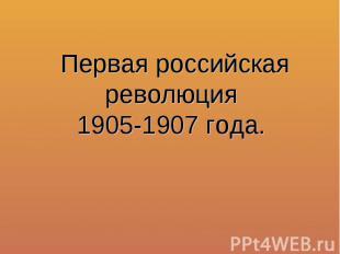 Первая российская революция1905-1907 года.