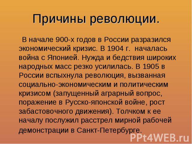 Причины революции. В начале 900-х годов в России разразился экономический кризис. В 1904 г. началась война с Японией. Нужда и бедствия широких народных масс резко усилилась. В 1905 в России вспыхнула революция, вызванная социально-экономическим и по…