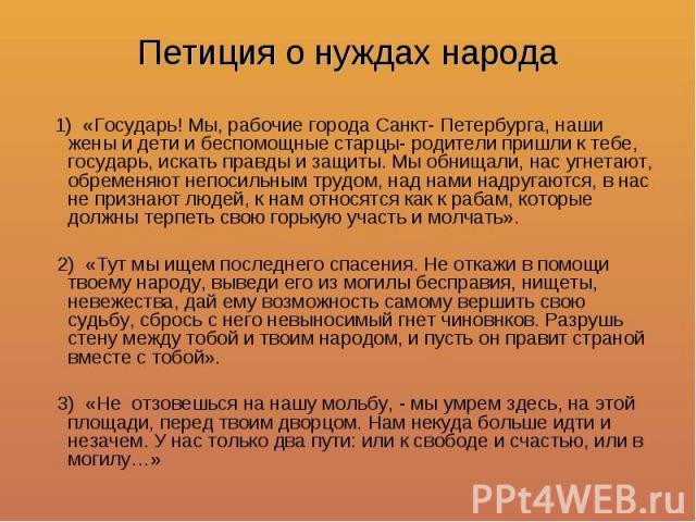 Петиция о нуждах народа 1) «Государь! Мы, рабочие города Санкт- Петербурга, наши жены и дети и беспомощные старцы- родители пришли к тебе, государь, искать правды и защиты. Мы обнищали, нас угнетают, обременяют непосильным трудом, над нами надругают…