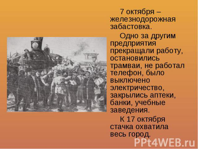 7 октября – железнодорожная забастовка. Одно за другим предприятия прекращали работу, остановились трамваи, не работал телефон, было выключено электричество, закрылись аптеки, банки, учебные заведения. К 17 октября стачка охватила весь город.
