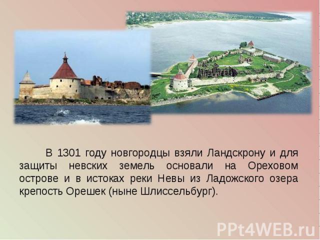 В 1301 году новгородцы взяли Ландскрону и для защиты невских земель основали на Ореховом острове и в истоках реки Невы из Ладожского озера крепость Орешек (ныне Шлиссельбург).