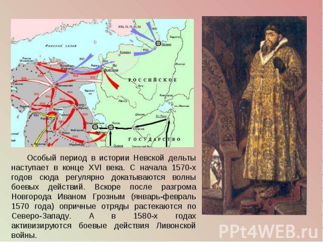 Особый период в истории Невской дельты наступает в конце XVI века. С начала 1570-х годов сюда регулярно докатываются волны боевых действий. Вскоре после разгрома Новгорода Иваном Грозным (январь-февраль 1570 года) опричные отряды растекаются по Севе…