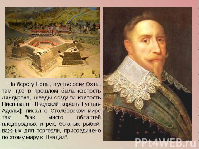 На берегу Невы, в устье реки Охты, там, где в прошлом была крепость Ландкрона, шведы создали крепость Ниеншанц. Шведский король Густав-Адольф писал о Столбовском мире так: