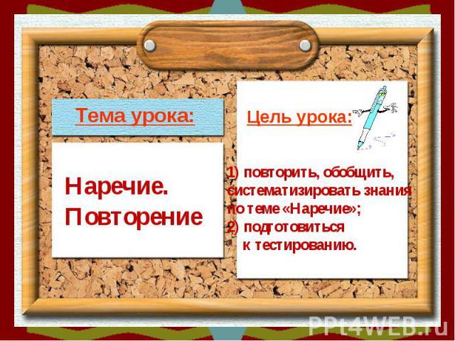 Тема урока:Наречие.ПовторениеЦель урока:1) повторить, обобщить, систематизировать знания по теме «Наречие»;2) подготовиться к тестированию.