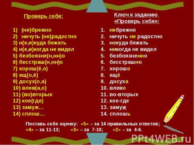 (не)брежно ничуть (не)радостно 3) н(е,и)куда бежать 4) н(е,и)когда не видел5) безбоязне(н,нн)о6) бесстраш(н,нн)о7) хорош(ё,о)8) ещ(о,ё)9) досух(о,а)10) влев(а,о)11) (во)вторых12) кое(где)13) замуж…14) сплош… 1. небрежно 2. ничуть не радостно 3. неку…