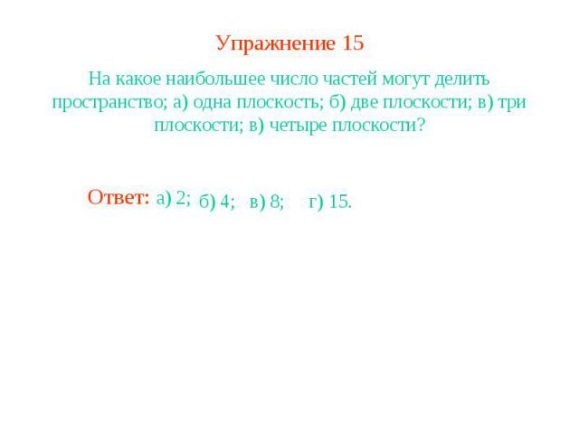 Упражнение 15На какое наибольшее число частей могут делить пространство; а) одна плоскость; б) две плоскости; в) три плоскости; в) четыре плоскости?
