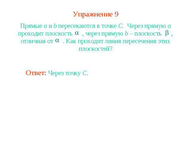 Упражнение 9Прямые a и b пересекаются в точке C. Через прямую a проходит плоскость , через прямую b – плоскость , отличная от . Как проходит линия пересечения этих плоскостей?