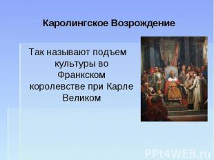 Каролингское ВозрождениеТак называют подъем культуры во Франкском королевстве пр