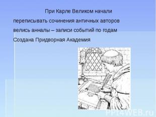 При Карле Великом начали переписывать сочинения античных авторов велись анналы –