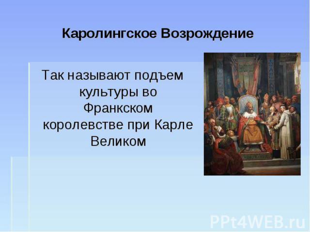 Каролингское ВозрождениеТак называют подъем культуры во Франкском королевстве при Карле Великом