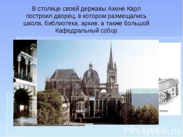 В столице своей державы Ахене Карл построил дворец, в котором размещались школа, библиотека, архив, а также большой Кафедральный собор