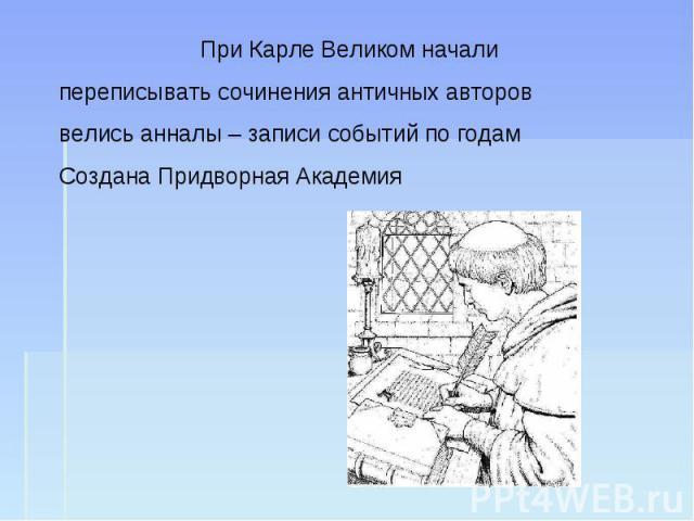 При Карле Великом начали переписывать сочинения античных авторов велись анналы – записи событий по годамСоздана Придворная Академия